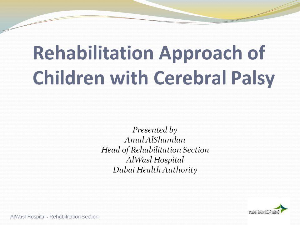 AlWasl Hospital - Rehabilitation Section Rehabilitation Approach of Children with Cerebral Palsy Presented by Amal AlShamlan Head of Rehabilitation Section AlWasl Hospital Dubai Health Authority
