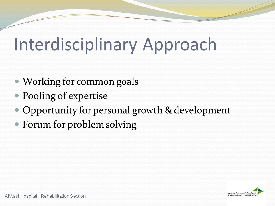 Interdisciplinary Approach Working for common goals Pooling of expertise Opportunity for personal growth & development Forum for problem solving AlWasl Hospital - Rehabilitation Section