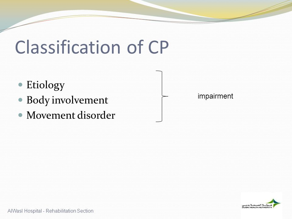 Classification of CP Etiology Body involvement Movement disorder AlWasl Hospital - Rehabilitation Section impairment