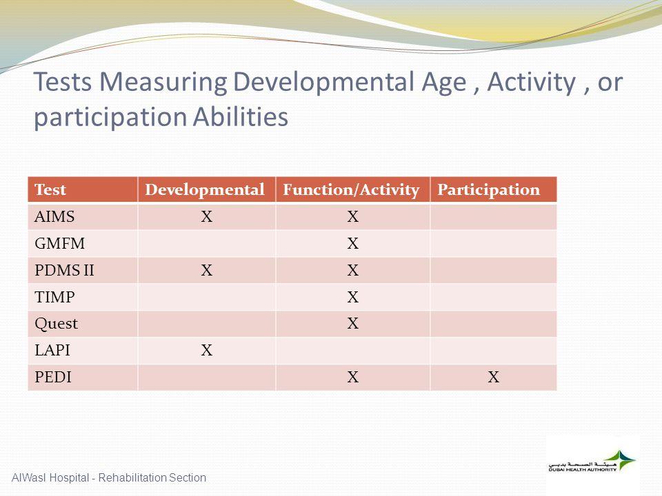 Tests Measuring Developmental Age, Activity, or participation Abilities TestDevelopmentalFunction/ActivityParticipation AIMSXX GMFMX PDMS IIXX TIMPX QuestX LAPIX PEDIXX AlWasl Hospital - Rehabilitation Section