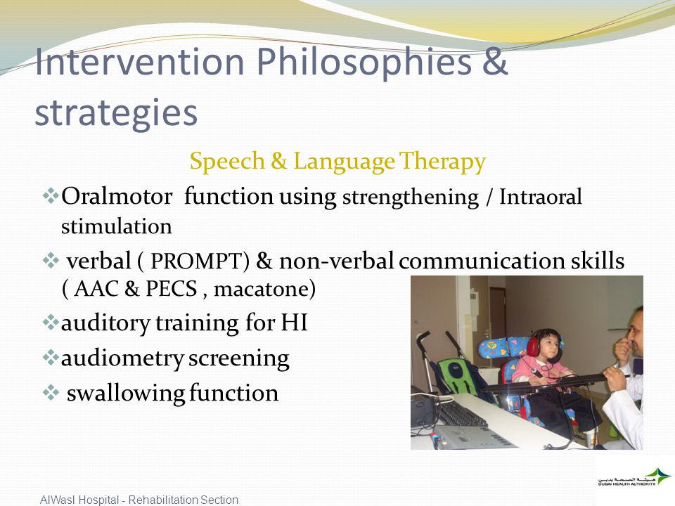 Intervention Philosophies & strategies Speech & Language Therapy  Oralmotor function using strengthening / Intraoral stimulation  verbal ( PROMPT) & non-verbal communication skills ( AAC & PECS, macatone)  auditory training for HI  audiometry screening  swallowing function AlWasl Hospital - Rehabilitation Section