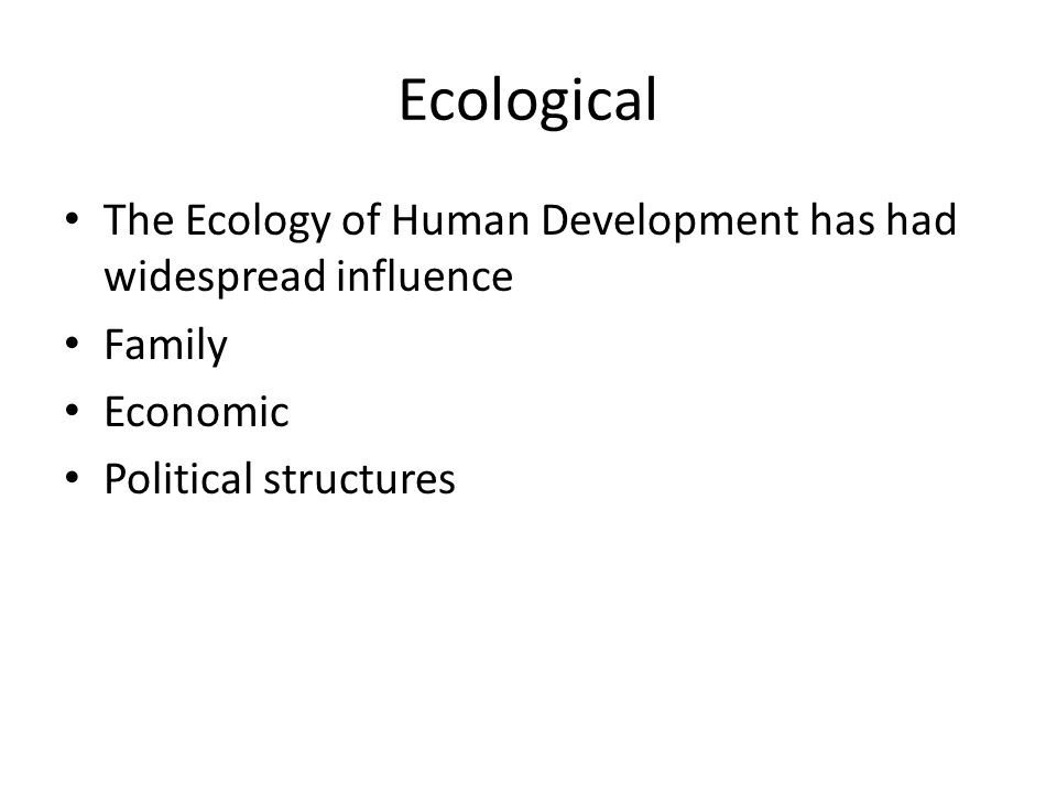 Ecological The Ecology of Human Development has had widespread influence Family Economic Political structures