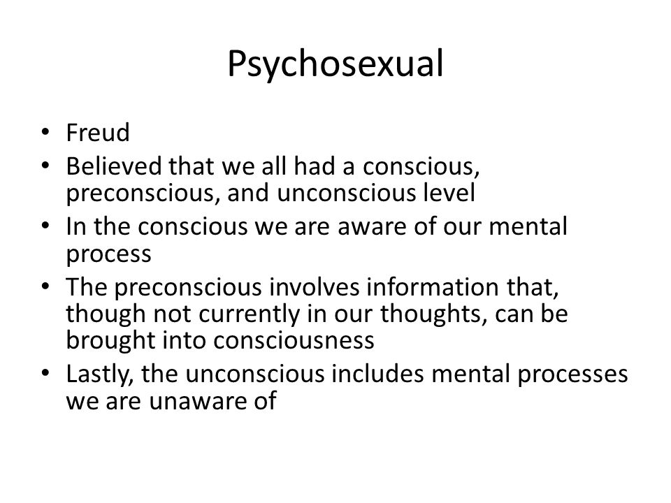Psychosexual Freud Believed that we all had a conscious, preconscious, and unconscious level In the conscious we are aware of our mental process The p