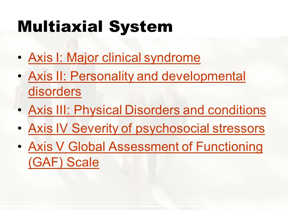 Multiaxial System Axis I: Major clinical syndrome Axis II: Personality and developmental disordersAxis II: Personality and developmental disorders Axis III: Physical Disorders and conditions Axis IV Severity of psychosocial stressors Axis V Global Assessment of Functioning (GAF) ScaleAxis V Global Assessment of Functioning (GAF) Scale