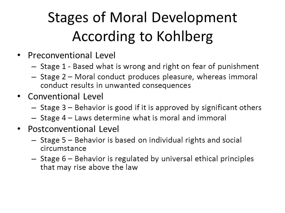Stages of Moral Development According to Kohlberg Preconventional Level – Stage 1 - Based what is wrong and right on fear of punishment – Stage 2 – Moral conduct produces pleasure, whereas immoral conduct results in unwanted consequences Conventional Level – Stage 3 – Behavior is good if it is approved by significant others – Stage 4 – Laws determine what is moral and immoral Postconventional Level – Stage 5 – Behavior is based on individual rights and social circumstance – Stage 6 – Behavior is regulated by universal ethical principles that may rise above the law