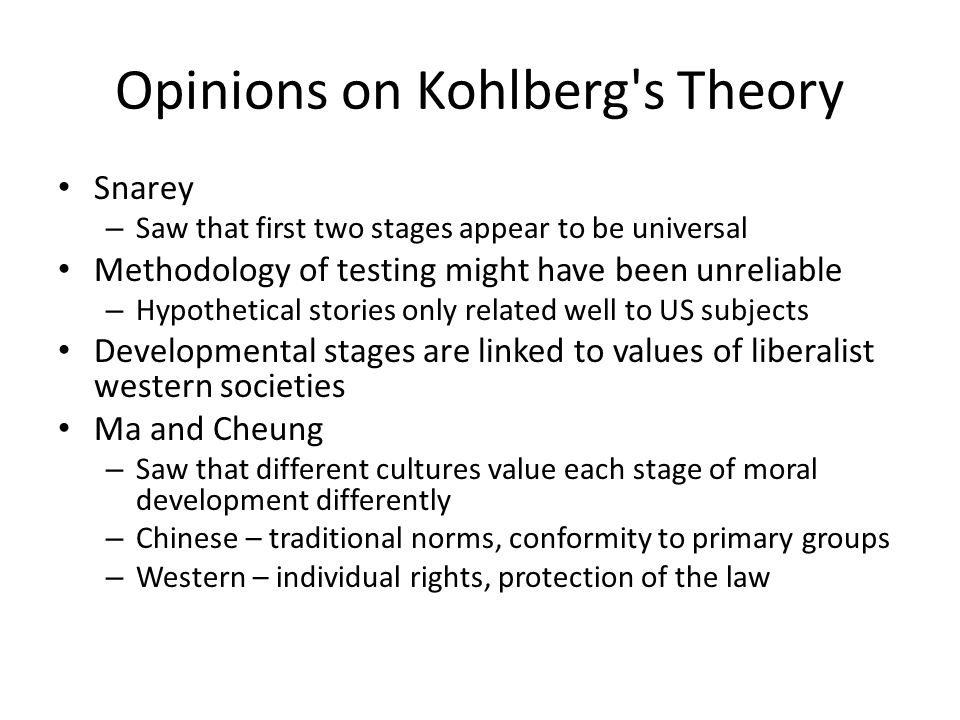 Opinions on Kohlberg's Theory Snarey – Saw that first two stages appear to be universal Methodology of testing might have been unreliable – Hypothetic