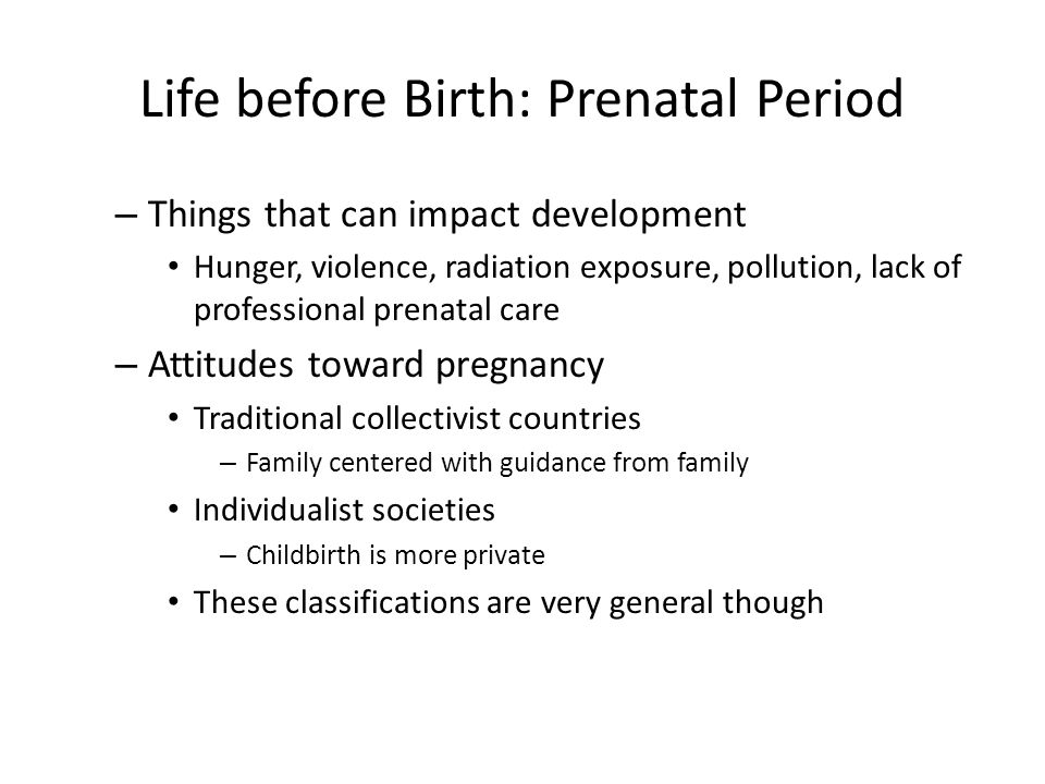 Life before Birth: Prenatal Period – Things that can impact development Hunger, violence, radiation exposure, pollution, lack of professional prenatal care – Attitudes toward pregnancy Traditional collectivist countries – Family centered with guidance from family Individualist societies – Childbirth is more private These classifications are very general though