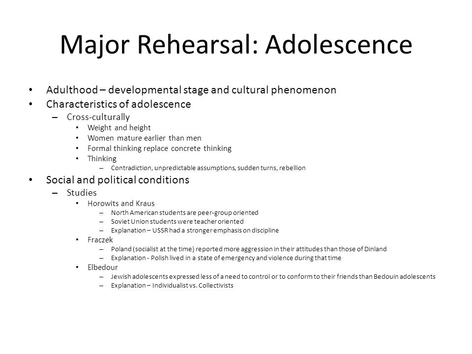 Major Rehearsal: Adolescence Adulthood – developmental stage and cultural phenomenon Characteristics of adolescence – Cross-culturally Weight and height Women mature earlier than men Formal thinking replace concrete thinking Thinking – Contradiction, unpredictable assumptions, sudden turns, rebellion Social and political conditions – Studies Horowits and Kraus – North American students are peer-group oriented – Soviet Union students were teacher oriented – Explanation – USSR had a stronger emphasis on discipline Fraczek – Poland (socialist at the time) reported more aggression in their attitudes than those of Dinland – Explanation - Polish lived in a state of emergency and violence during that time Elbedour – Jewish adolescents expressed less of a need to control or to conform to their friends than Bedouin adolescents – Explanation – Individualist vs.