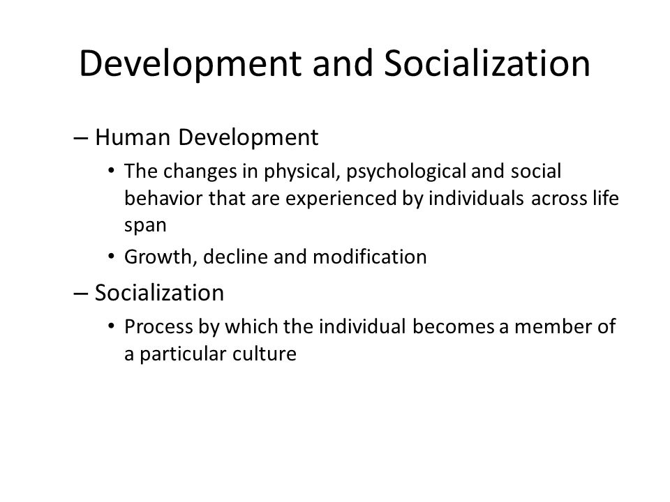 Development and Socialization – Human Development The changes in physical, psychological and social behavior that are experienced by individuals acros