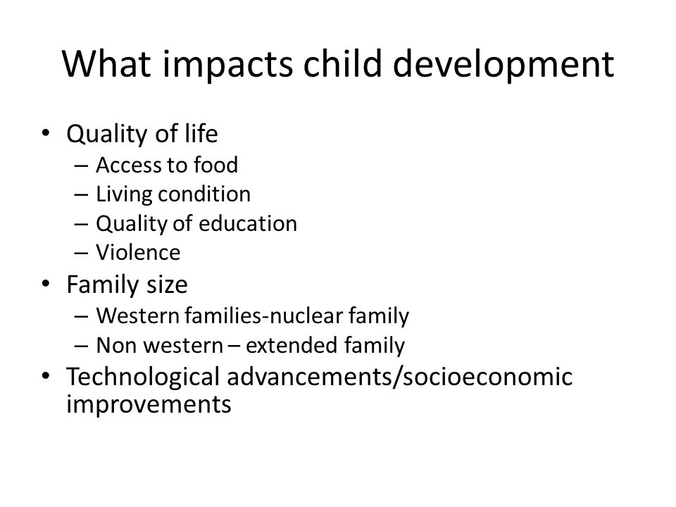 What impacts child development Quality of life – Access to food – Living condition – Quality of education – Violence Family size – Western families-nuclear family – Non western – extended family Technological advancements/socioeconomic improvements