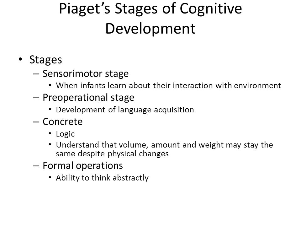 Piaget's Stages of Cognitive Development Stages – Sensorimotor stage When infants learn about their interaction with environment – Preoperational stage Development of language acquisition – Concrete Logic Understand that volume, amount and weight may stay the same despite physical changes – Formal operations Ability to think abstractly