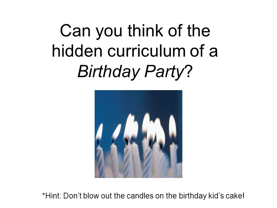 Can you think of the hidden curriculum of a Birthday Party? *Hint: Don't blow out the candles on the birthday kid's cake!
