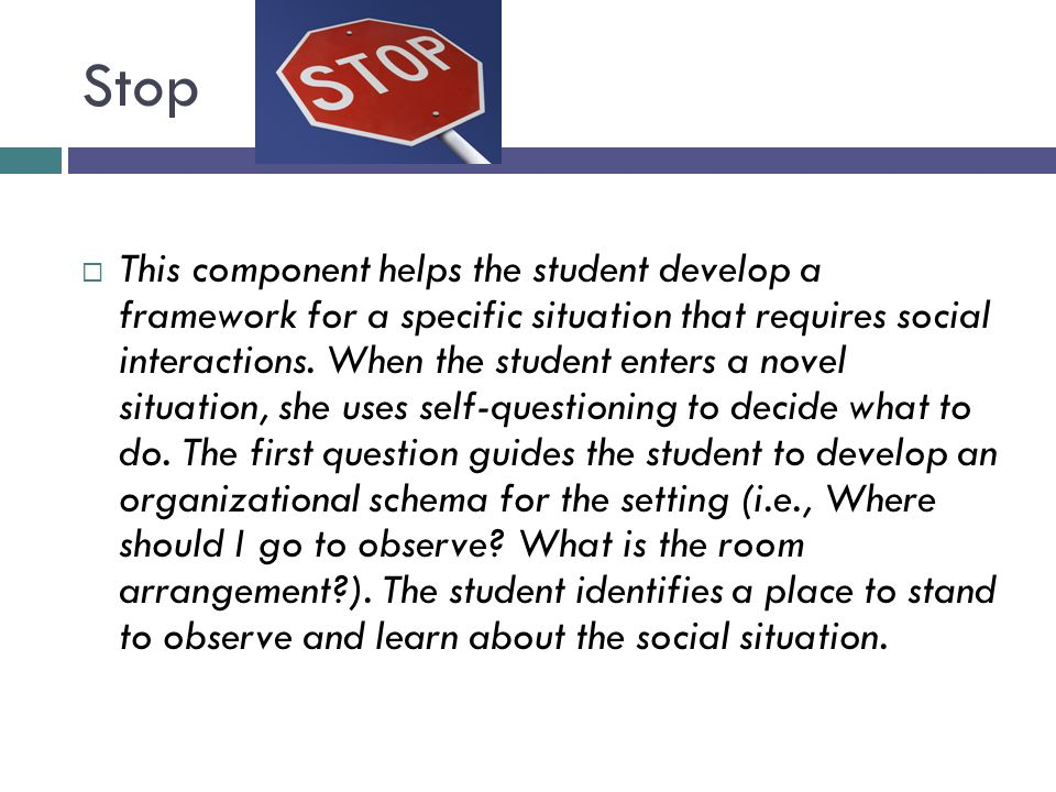 Stop  This component helps the student develop a framework for a specific situation that requires social interactions. When the student enters a nove