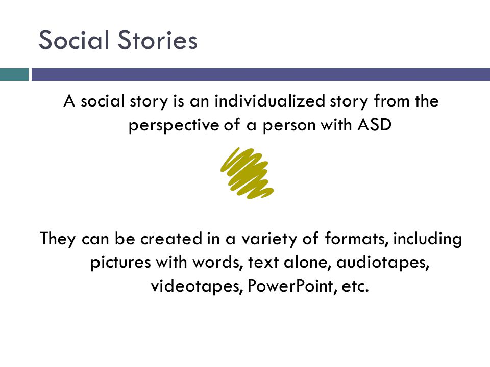 Social Stories A social story is an individualized story from the perspective of a person with ASD They can be created in a variety of formats, includ