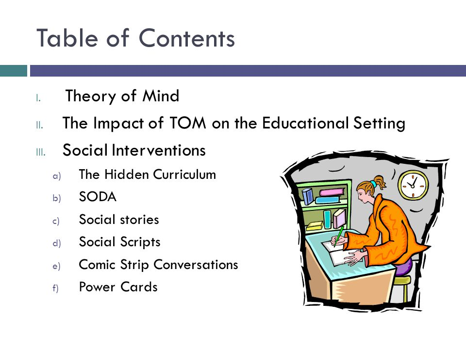 Table of Contents I. Theory of Mind II. The Impact of TOM on the Educational Setting III. Social Interventions a) The Hidden Curriculum b) SODA c) Soc