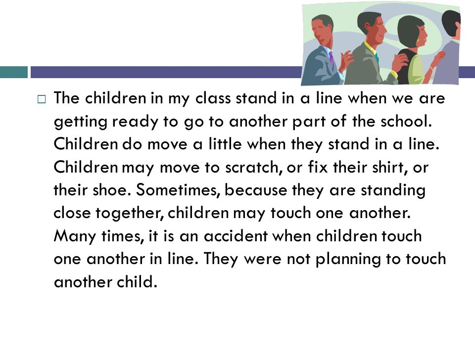  The children in my class stand in a line when we are getting ready to go to another part of the school. Children do move a little when they stand in