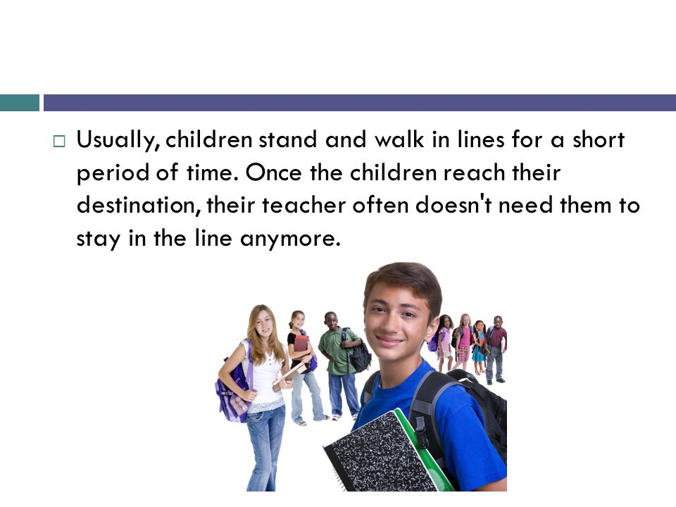  Usually, children stand and walk in lines for a short period of time. Once the children reach their destination, their teacher often doesn't need th