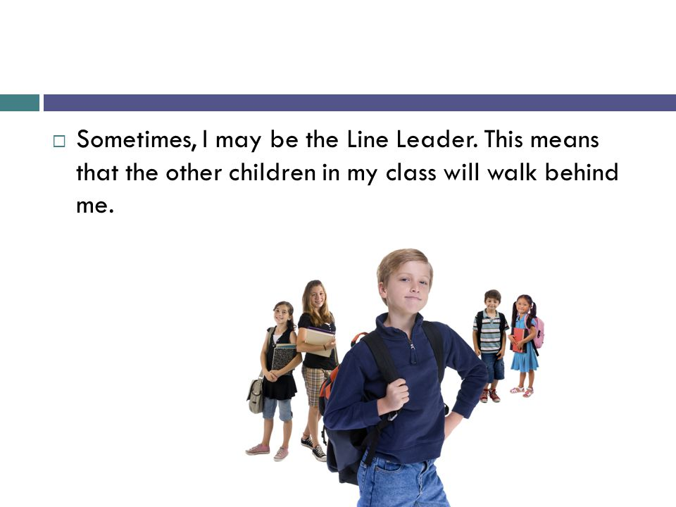  Sometimes, I may be the Line Leader. This means that the other children in my class will walk behind me.