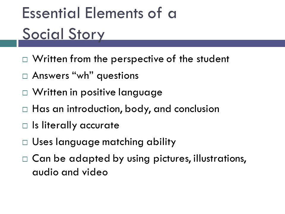 "Essential Elements of a Social Story  Written from the perspective of the student  Answers ""wh"" questions  Written in positive language  Has an in"