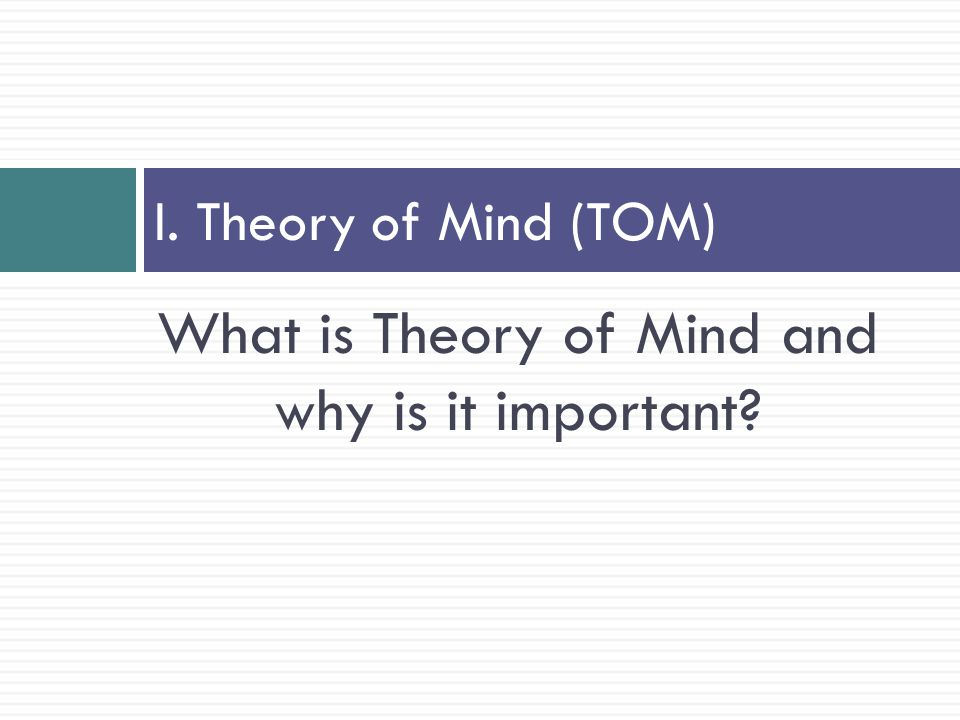 Theory of Mind  Theory of Mind (ToM) is the ability to infer the mental states of others in relation to their knowledge, intentions, beliefs, desires and the ability to use this information to interpret what another says, make sense of the behavior and predict what he or she will do next  Depending on the researcher or interventionist, ToM may also be referred to as perspective taking, social thinking, social cognition, or empathy