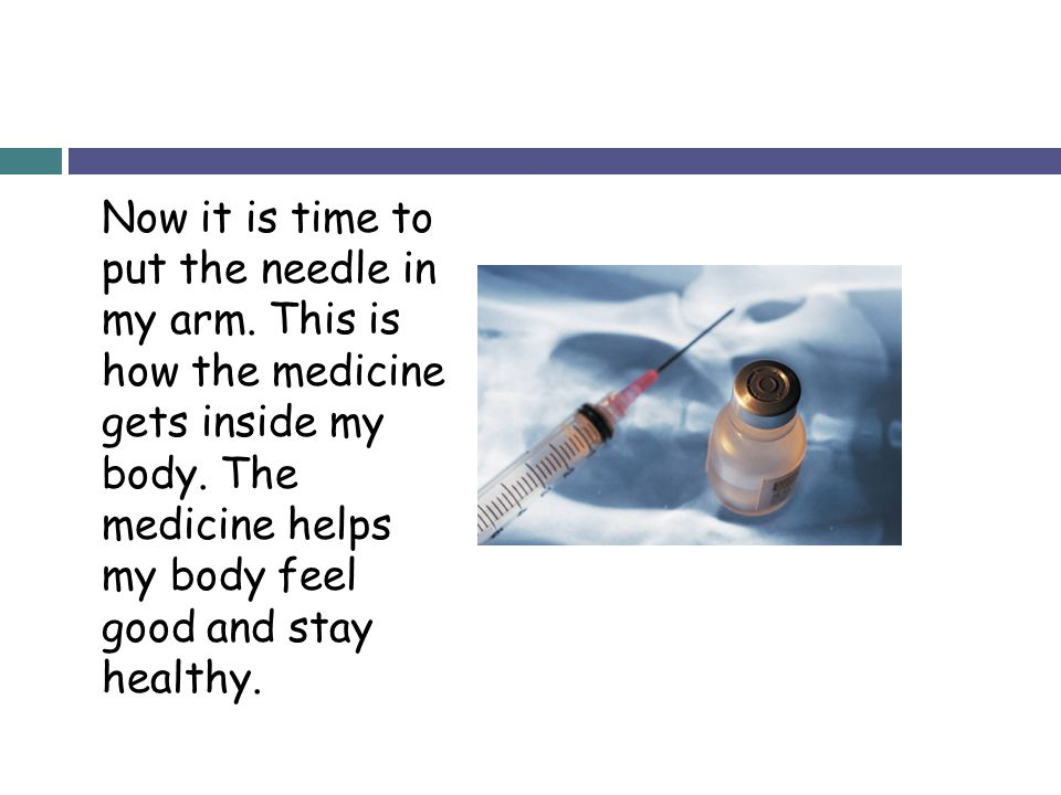 Now it is time to put the needle in my arm. This is how the medicine gets inside my body. The medicine helps my body feel good and stay healthy.