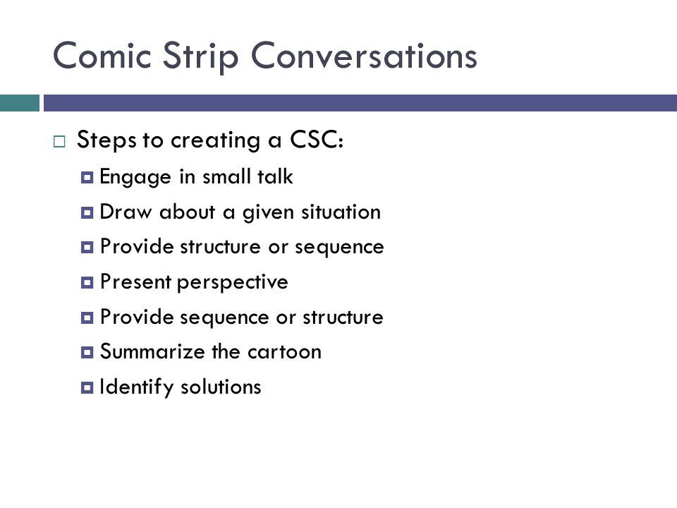 Comic Strip Conversations  Steps to creating a CSC:  Engage in small talk  Draw about a given situation  Provide structure or sequence  Present p