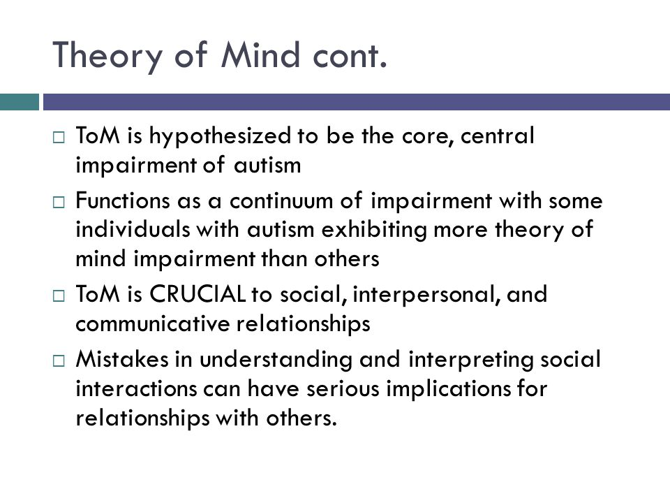 Theory of Mind cont.  ToM is hypothesized to be the core, central impairment of autism  Functions as a continuum of impairment with some individuals
