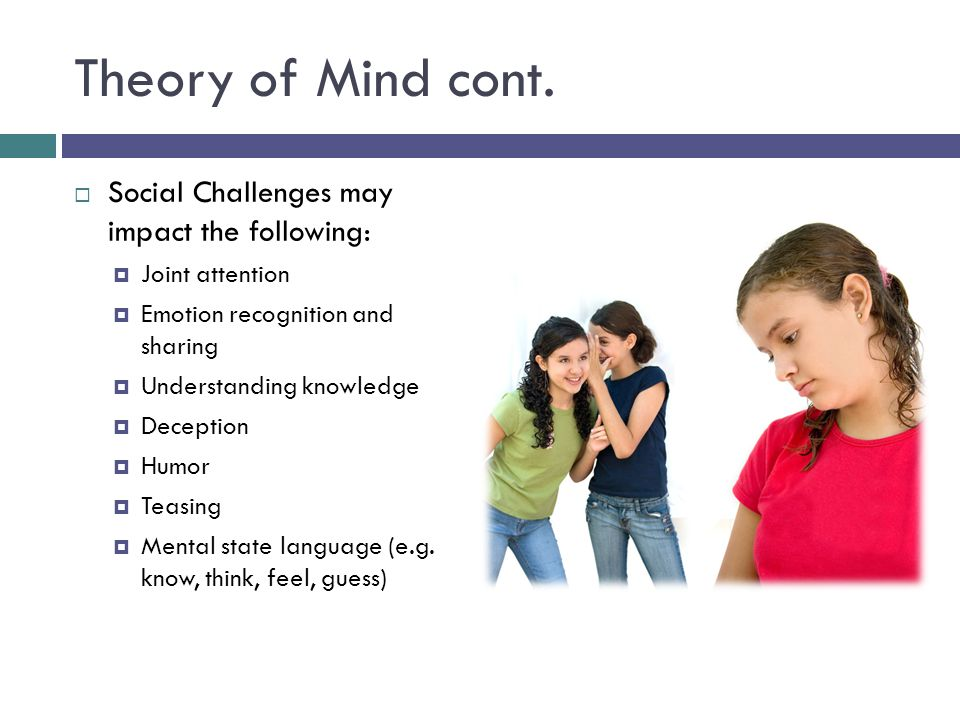 Theory of Mind cont.  Social Challenges may impact the following:  Joint attention  Emotion recognition and sharing  Understanding knowledge  Dec