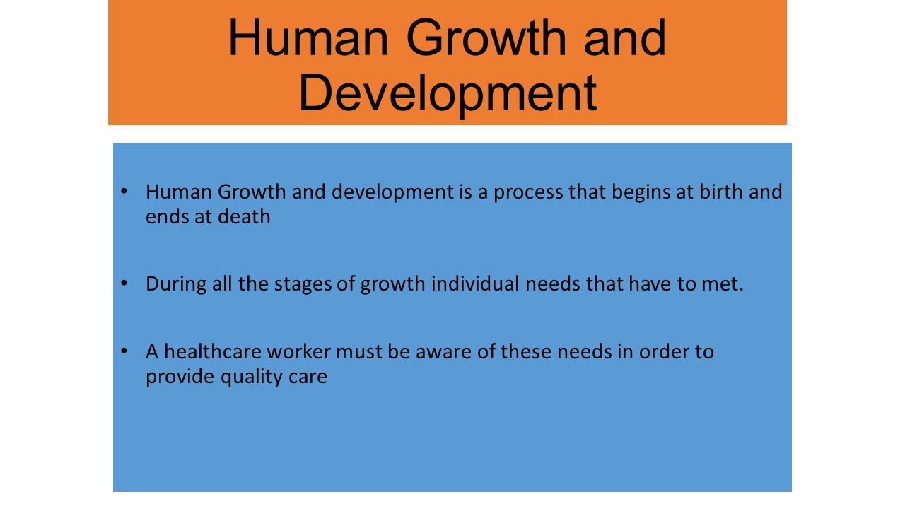 Human Growth and Development Human Growth and development is a process that begins at birth and ends at death During all the stages of growth individual needs that have to met.
