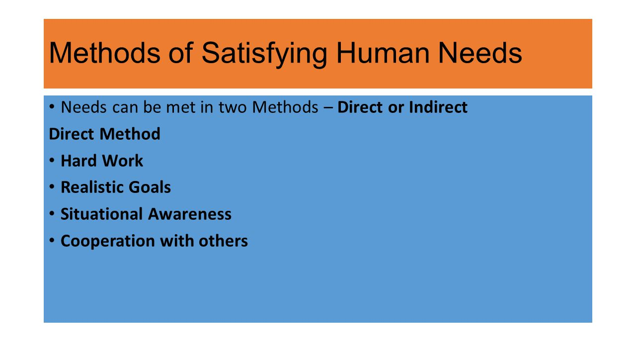 Methods of Satisfying Human Needs Needs can be met in two Methods – Direct or Indirect Direct Method Hard Work Realistic Goals Situational Awareness Cooperation with others