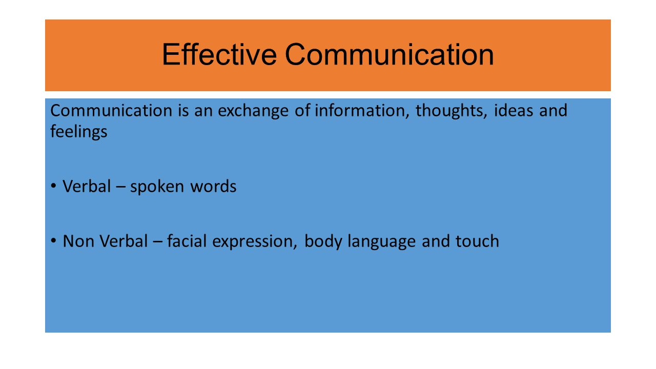 Effective Communication Communication is an exchange of information, thoughts, ideas and feelings Verbal – spoken words Non Verbal – facial expression, body language and touch