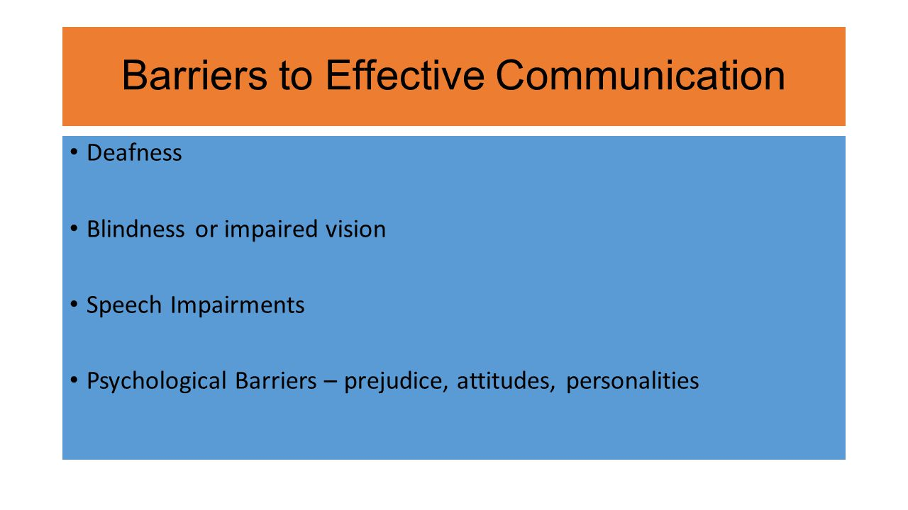 Barriers to Effective Communication Deafness Blindness or impaired vision Speech Impairments Psychological Barriers – prejudice, attitudes, personalities