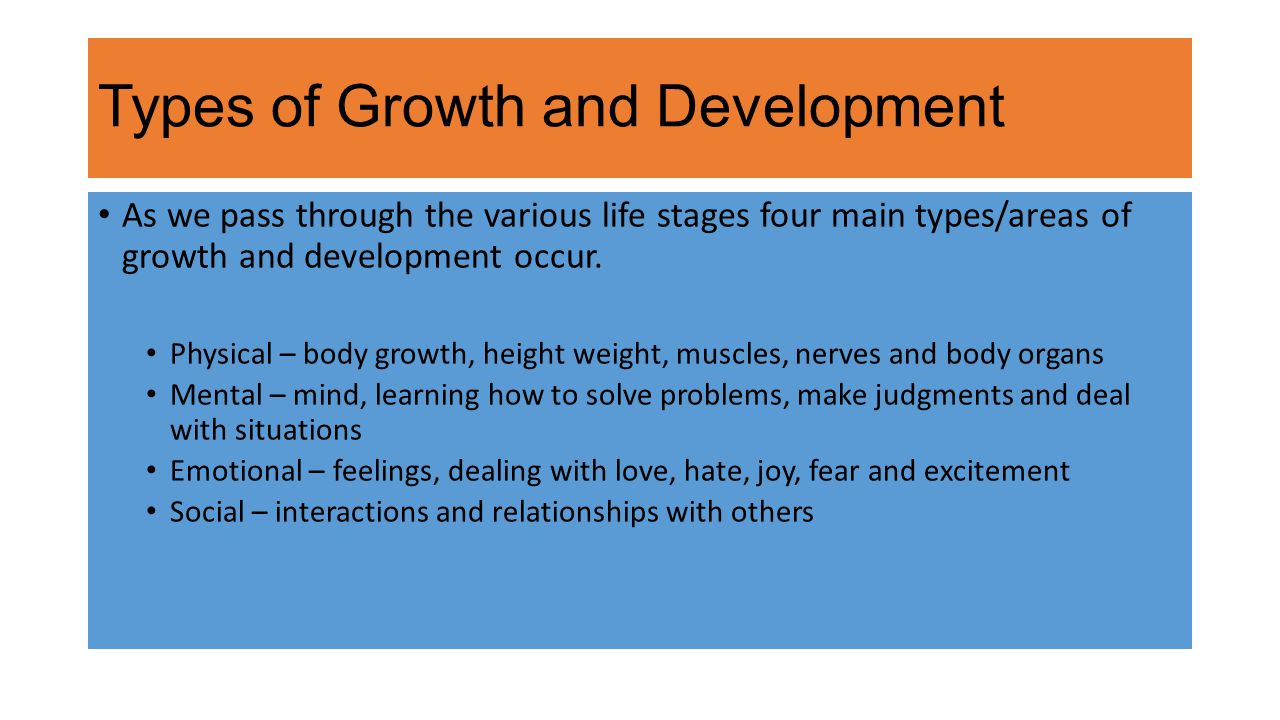 Types of Growth and Development As we pass through the various life stages four main types/areas of growth and development occur.