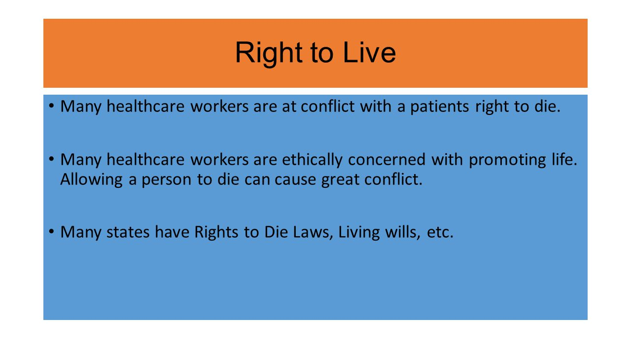 Right to Live Many healthcare workers are at conflict with a patients right to die. Many healthcare workers are ethically concerned with promoting lif
