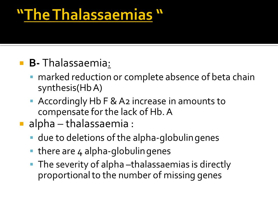  B- Thalassaemia:  marked reduction or complete absence of beta chain synthesis(Hb A)  Accordingly Hb F & A2 increase in amounts to compensate for the lack of Hb.
