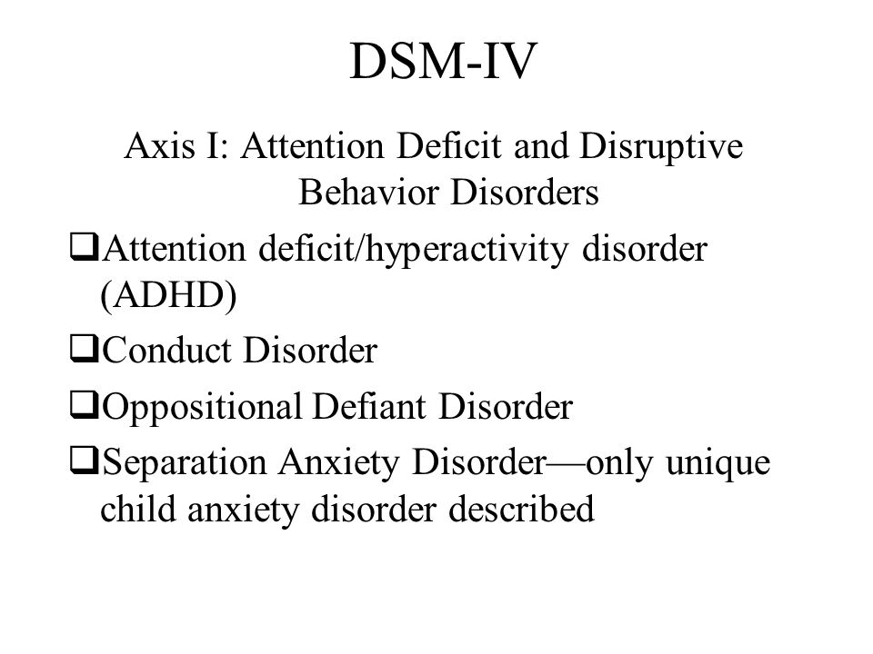 DSM-IV Axis I: Attention Deficit and Disruptive Behavior Disorders  Attention deficit/hyperactivity disorder (ADHD)  Conduct Disorder  Oppositional Defiant Disorder  Separation Anxiety Disorder—only unique child anxiety disorder described