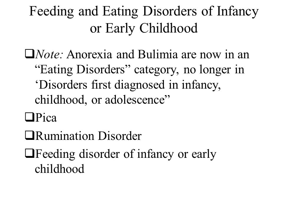 Feeding and Eating Disorders of Infancy or Early Childhood  Note: Anorexia and Bulimia are now in an Eating Disorders category, no longer in 'Disorders first diagnosed in infancy, childhood, or adolescence  Pica  Rumination Disorder  Feeding disorder of infancy or early childhood