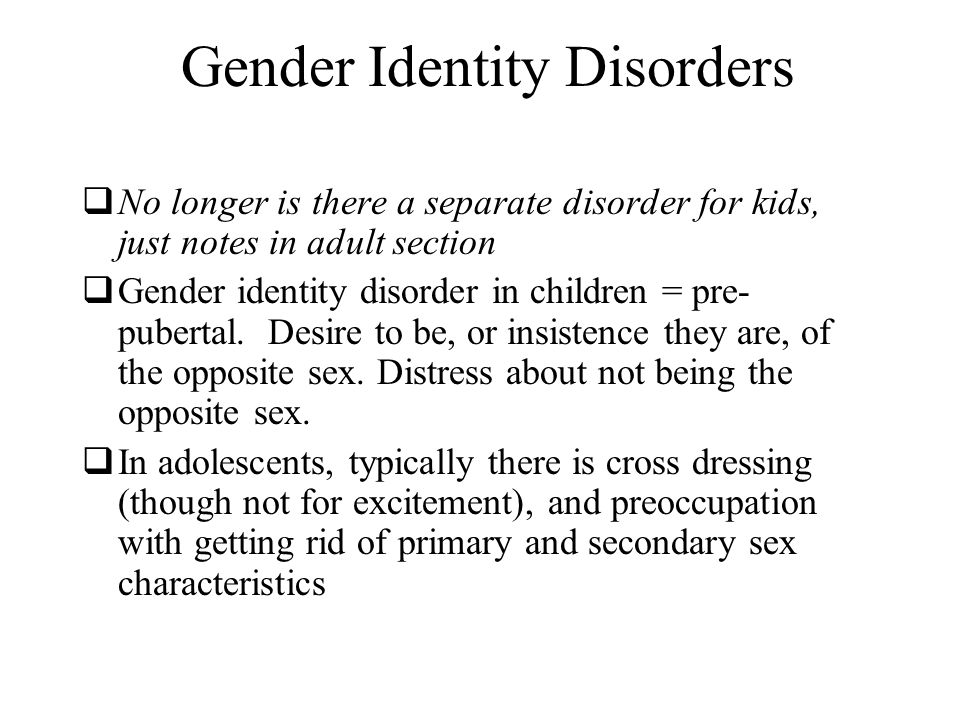 Gender Identity Disorders  No longer is there a separate disorder for kids, just notes in adult section  Gender identity disorder in children = pre- pubertal.