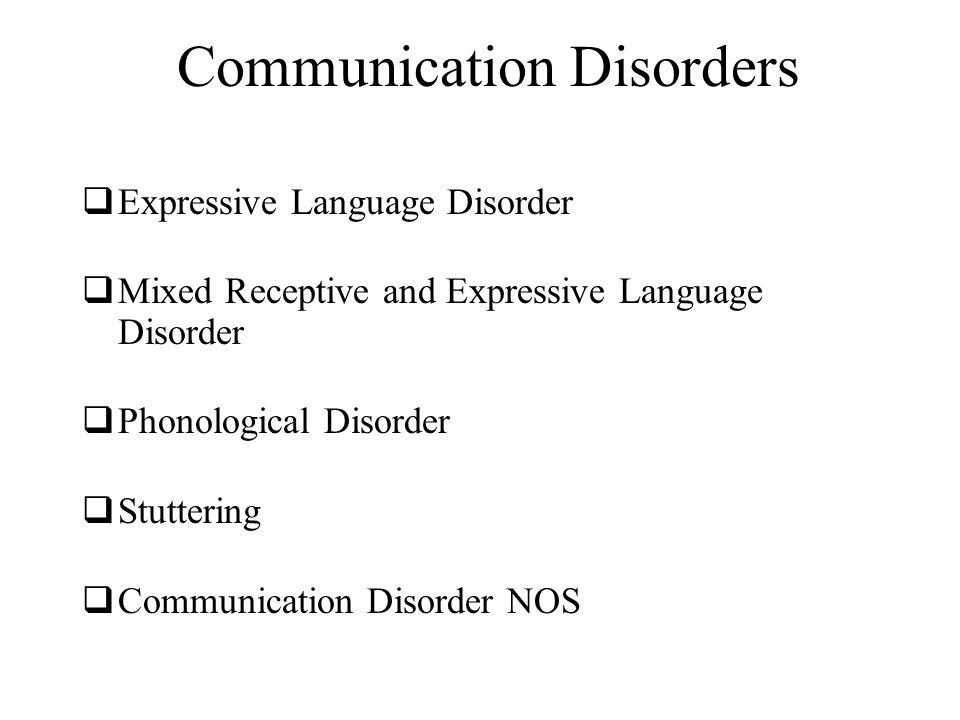 Communication Disorders  Expressive Language Disorder  Mixed Receptive and Expressive Language Disorder  Phonological Disorder  Stuttering  Communication Disorder NOS