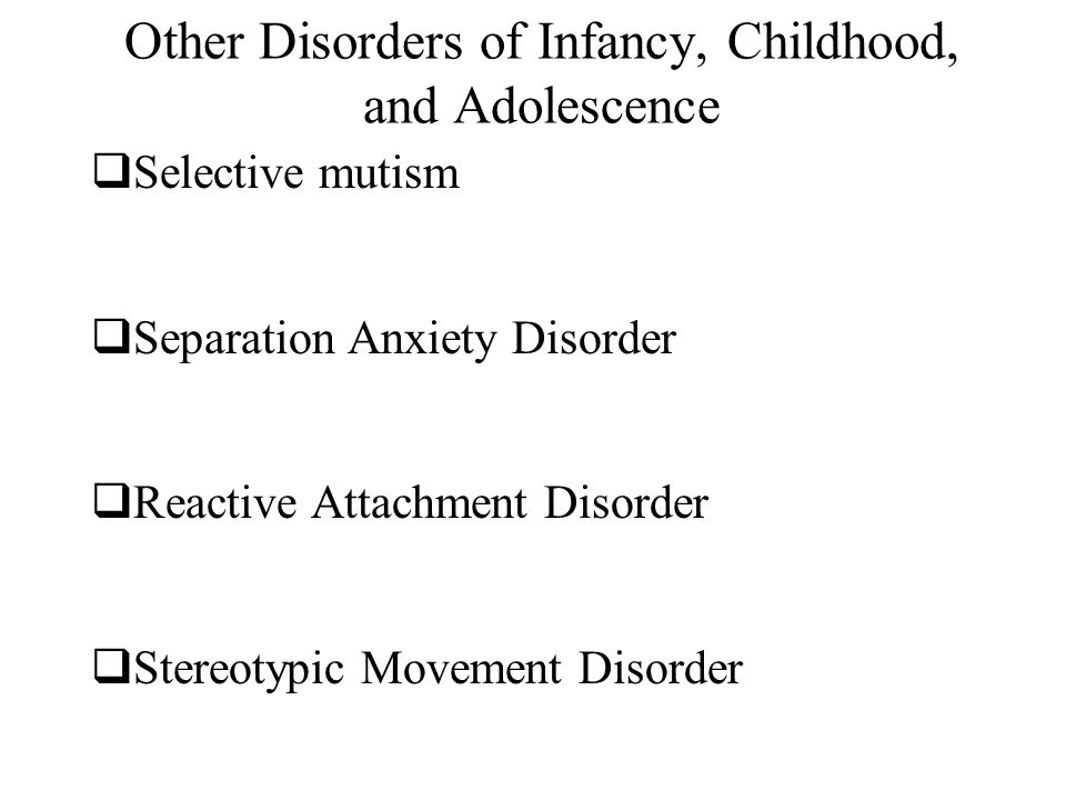 Other Disorders of Infancy, Childhood, and Adolescence  Selective mutism  Separation Anxiety Disorder  Reactive Attachment Disorder  Stereotypic Movement Disorder