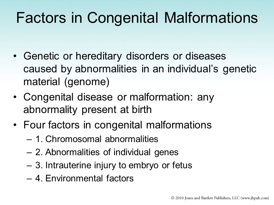 Factors in Congenital Malformations Genetic or hereditary disorders or diseases caused by abnormalities in an individual's genetic material (genome) Congenital disease or malformation: any abnormality present at birth Four factors in congenital malformations –1.