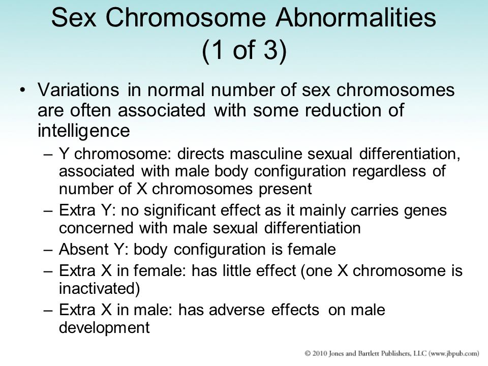 Sex Chromosome Abnormalities (1 of 3) Variations in normal number of sex chromosomes are often associated with some reduction of intelligence –Y chromosome: directs masculine sexual differentiation, associated with male body configuration regardless of number of X chromosomes present –Extra Y: no significant effect as it mainly carries genes concerned with male sexual differentiation –Absent Y: body configuration is female –Extra X in female: has little effect (one X chromosome is inactivated) –Extra X in male: has adverse effects on male development
