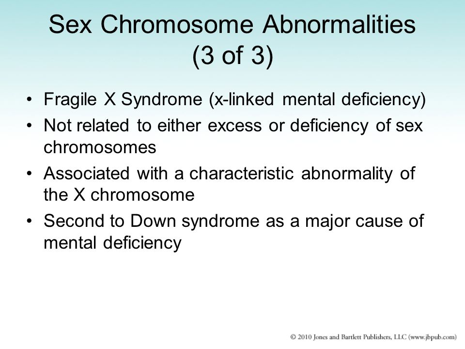 Sex Chromosome Abnormalities (3 of 3) Fragile X Syndrome (x-linked mental deficiency) Not related to either excess or deficiency of sex chromosomes Associated with a characteristic abnormality of the X chromosome Second to Down syndrome as a major cause of mental deficiency