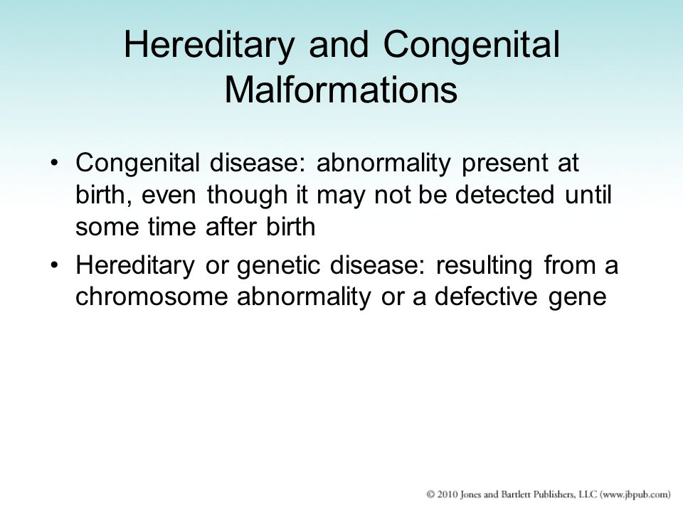 Hereditary and Congenital Malformations Congenital disease: abnormality present at birth, even though it may not be detected until some time after birth Hereditary or genetic disease: resulting from a chromosome abnormality or a defective gene