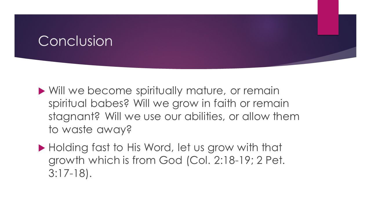 Conclusion  Will we become spiritually mature, or remain spiritual babes.