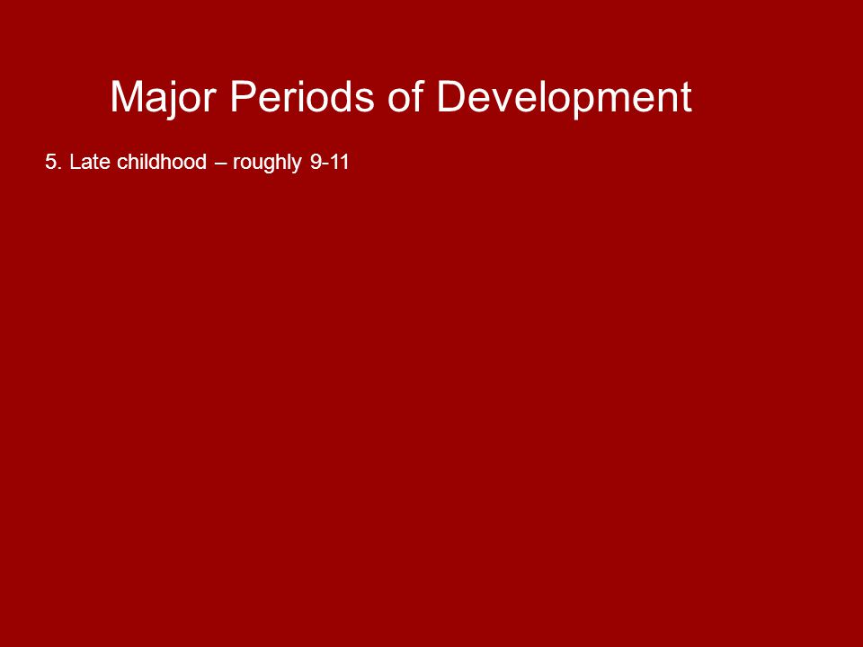 Major Periods of Development 6.Adolescence – 12 or so up to 18-22 years.