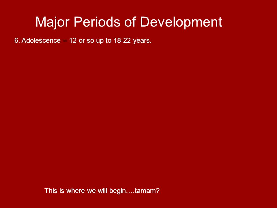 Major Periods of Development 7. Early adulthood – 18-22 on through the 30s