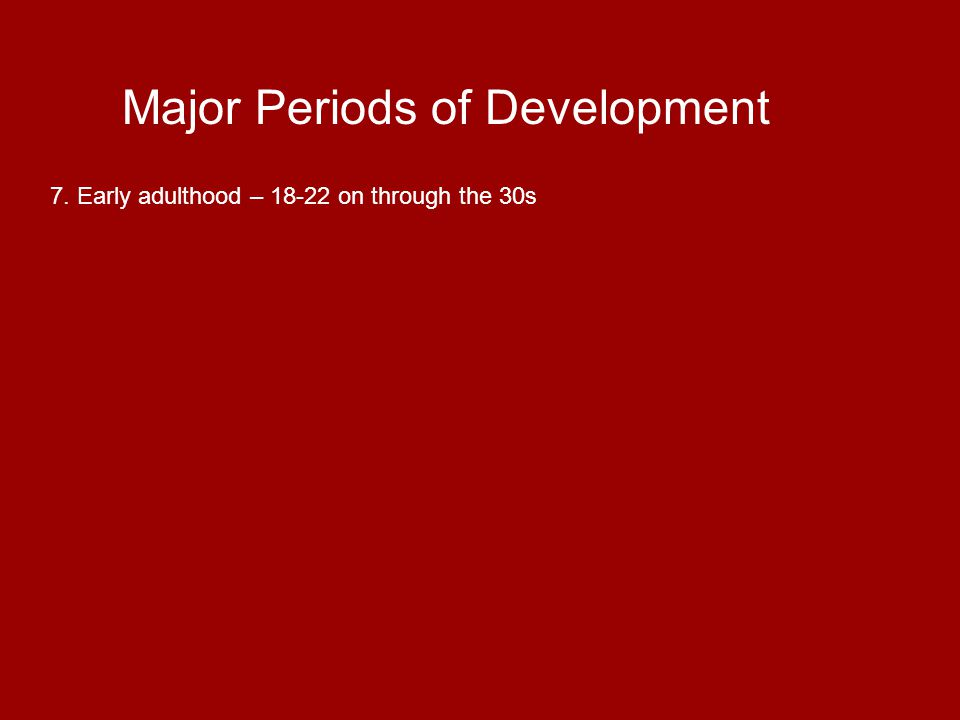 Major Periods of Development 8. Middle adulthood – 35-45 through the 50s