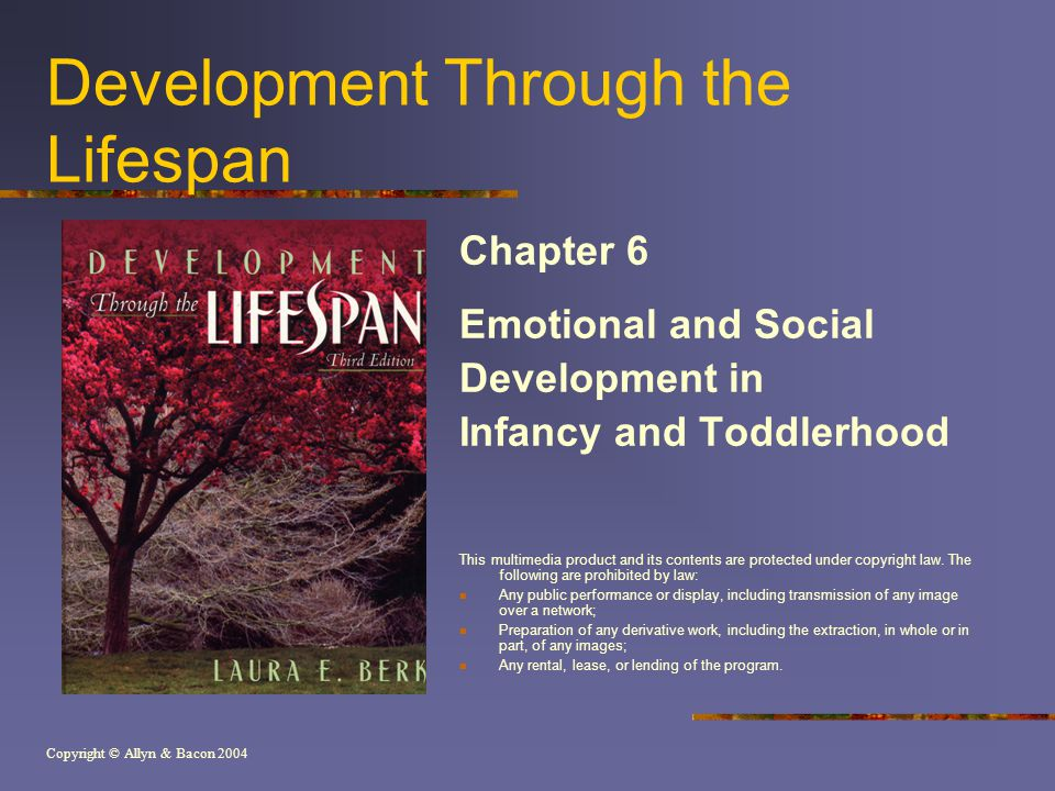 Copyright © Allyn & Bacon 2004 Development Through the Lifespan Chapter 6 Emotional and Social Development in Infancy and Toddlerhood This multimedia product and its contents are protected under copyright law.