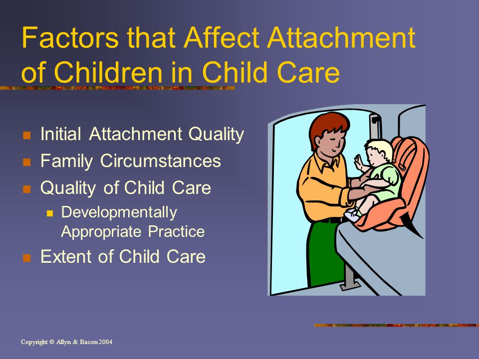 Copyright © Allyn & Bacon 2004 Factors that Affect Attachment of Children in Child Care Initial Attachment Quality Family Circumstances Quality of Chi